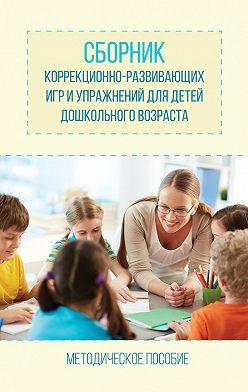 Оксана Барсукова - Сборник коррекционно-развивающих игр и упражнений для детей дошкольного возраста