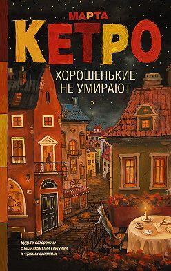 Марта Кетро - Хорошенькие не умирают (сборник)