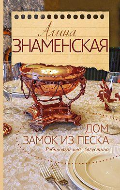 Алина Знаменская - Рябиновый мед. Августина. Часть 1, 2. Дом. Замок из песка