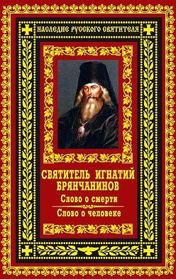 Святитель Игнатий (Брянчанинов) - Слово о смерти. Слово о человеке