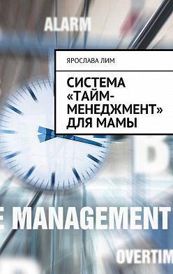 Ярослава Лим - Система «тайм-менеджмент» для мамы
