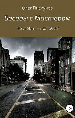Олег Пискунов - Беседы с Мастером, беседы с самим собой. Не любит – полюбит
