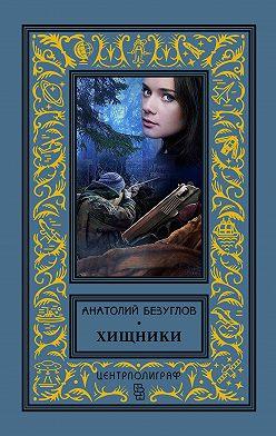 Анатолий Безуглов - Хищники