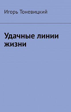 Игорь Тоневицкий - Удачные линии жизни