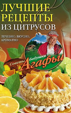 Агафья Звонарева - Лучшие рецепты из цитрусов. Полезно, вкусно, ароматно