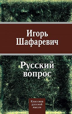 Игорь Шафаревич - Русский вопрос (сборник)