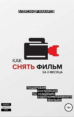 Александр Макаров - Как снять фильм за 2 месяца