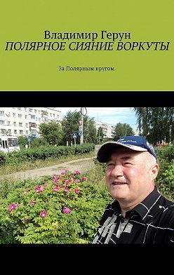 Владимир Герун - Полярное сияние Воркуты. За полярным кругом