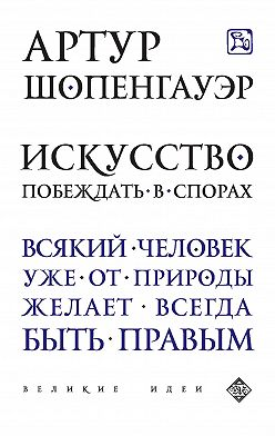 Артур Шопенгауэр - Искусство побеждать в спорах (сборник)