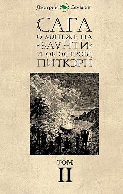 Дмитрий Семакин - Сага омятеже на«Баунти» и об острове Питкэрн. Том II