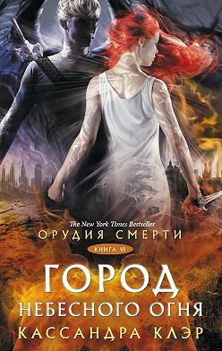 Кассандра Клэр - Орудия Смерти. Город небесного огня