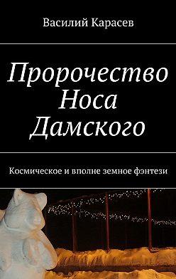 Василий Карасев - Пророчество Носа Дамского. Космическое ивполне земное фэнтези