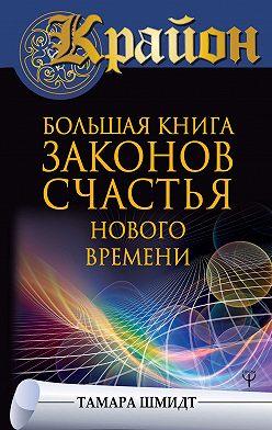 Тамара Шмидт - Крайон. Большая книга законов счастья Нового Времени