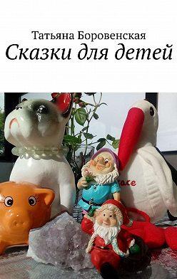 Татьяна Боровенская - Сказки для детей