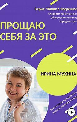 Ирина Мухина - Прощаю себя за это