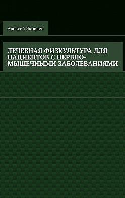 Алексей Яковлев - Лечебная физкультура для пациентов снервно-мышечными заболеваниями