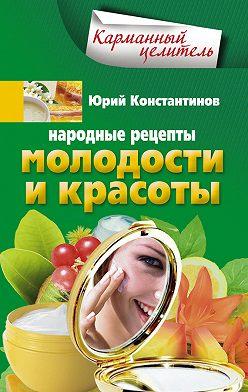 Юрий Константинов - Народные рецепты молодости и красоты