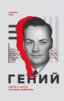 Джеймс Глик - Гений. Жизнь и наука Ричарда Фейнмана