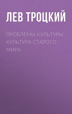 Лев Троцкий - Проблемы культуры. Культура старого мира