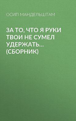 Осип Мандельштам - За то, что я руки твои не сумел удержать… (сборник)