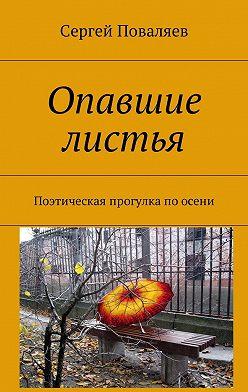 Сергей Поваляев - Опавшие листья. Поэтическая прогулка по осени