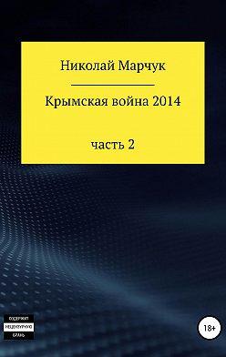 Николай Марчук - Крымская война 2014. Часть 2