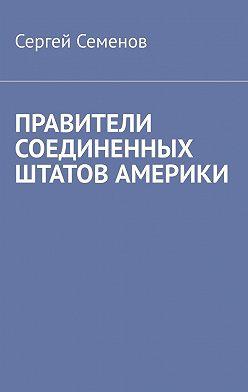 Сергей Семенов - ПРАВИТЕЛИ СОЕДИНЕННЫХ ШТАТОВ АМЕРИКИ