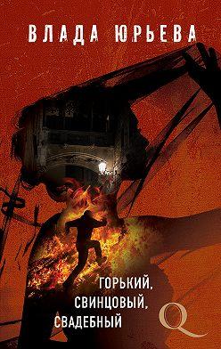 Влада Юрьева - Горький, свинцовый, свадебный