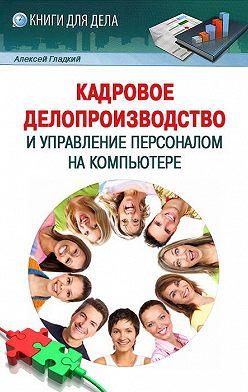 Алексей Гладкий - Кадровое делопроизводство и управление персоналом на компьютере