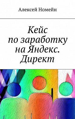 Алексей Номейн - Кейс позаработку наЯндекс. Директ