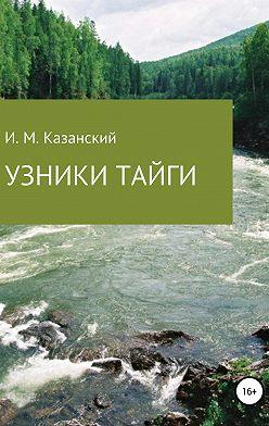 Илдус Казанский - Узники тайги
