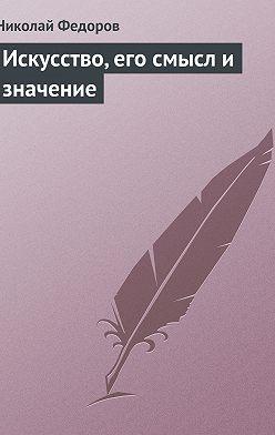 Николай Федоров - Искусство, его смысл и значение