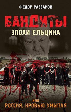 Федор Раззаков - Бандиты эпохи Ельцина, или Россия, кровью умытая