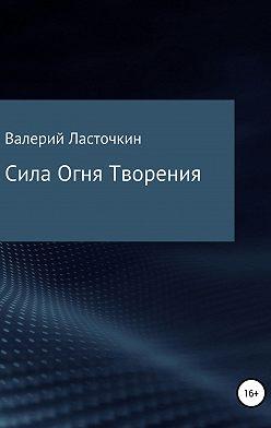 Валерий Ласточкин - Сила Огня Творения. Книга