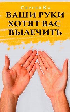 Сергей Ка - Ваши руки хотят вас вылечить