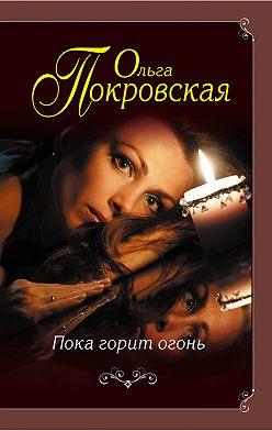 Ольга Покровская - Пока горит огонь (сборник)