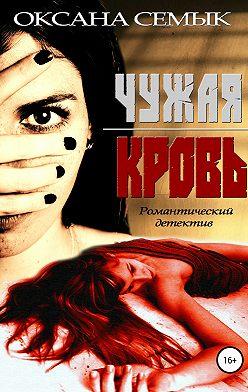 Оксана Семык - Чужая кровь