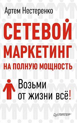 Артем Нестеренко - Сетевой маркетинг на полную мощность. Возьми от жизни все!