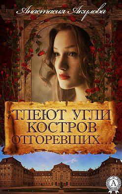 Анастасия Акулова - Тлеют угли костров отгоревших…