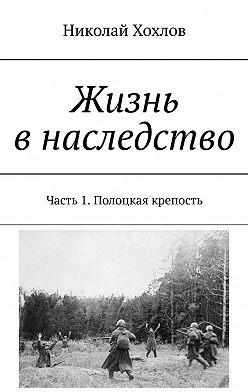 Николай Хохлов - Жизнь внаследство. Часть 1. Полоцкая крепость