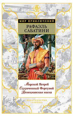 Рафаэль Сабатини - Морской Ястреб. Одураченный Фортуной. Венецианская маска (сборник)