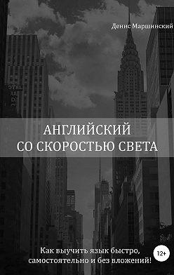 Денис Маршинский - Английский со скоростью света. Как выучить язык быстро, самостоятельно и без вложений!