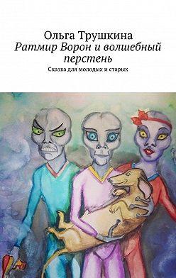 Ольга Трушкина - Ратмир Ворон иволшебный перстень. Сказка для молодых и старых