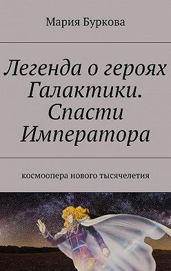 Мария Буркова - Легенда огероях Галактики. Спасти Императора. Космоопера нового тысячелетия