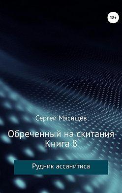 Сергей Мясищев - Обреченный на скитания. Книга 8. Рудник ассанитиса