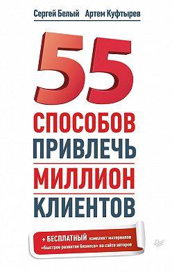 Артем Куфтырев - 55 способов привлечь миллион клиентов