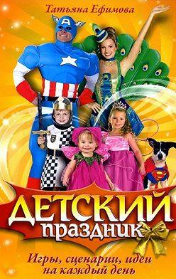 Татьяна Ефимова - Детский праздник. Игры, сценарии, идеи на каждый день