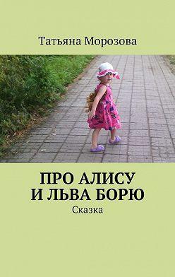 Татьяна Морозова - Про Алису ильва Борю. Сказка