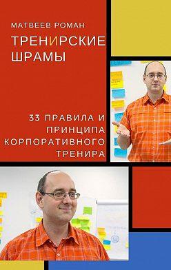 Роман Матвеев - ТренИрские шрамы. 33 правила и принципа корпоративного тренира