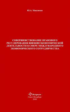 Юрий Максимов - Совершенствование правового регулирования внешнеэкономической деятельности в сфере международного экономического сотрудничества